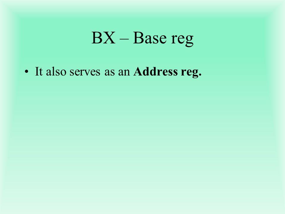 BX – Base reg It also serves as an Address reg.