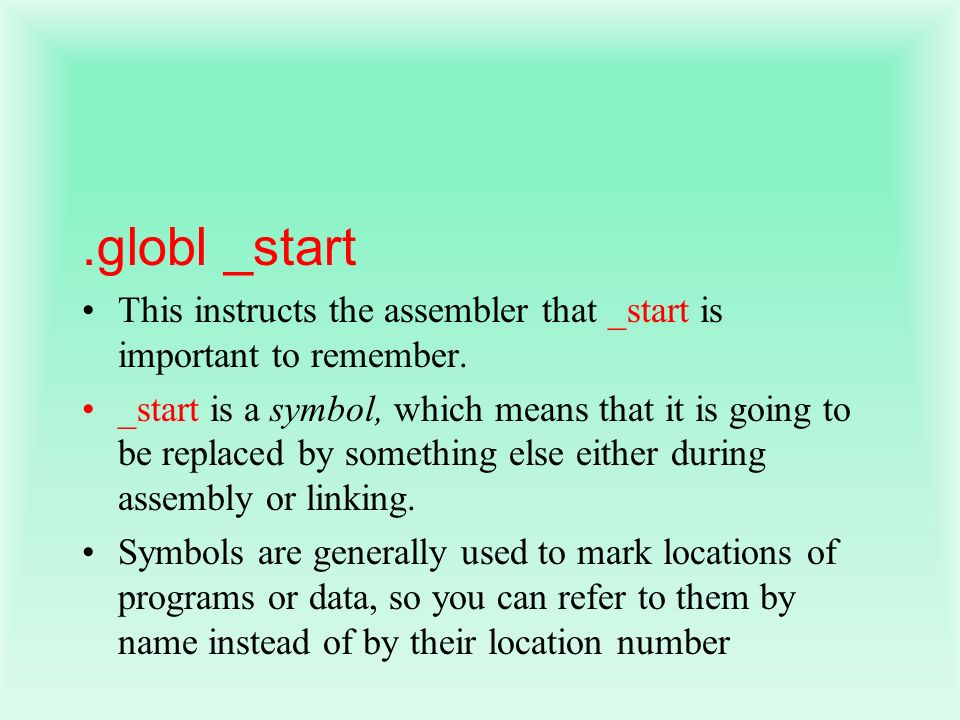 .globl _start This instructs the assembler that _start is important to remember.