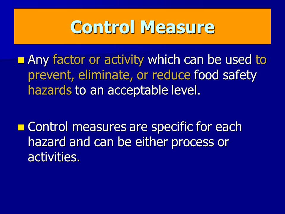 Control Measure Any factor or activity which can be used to prevent, eliminate, or reduce food safety hazards to an acceptable level.