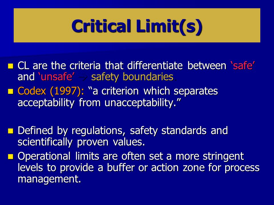 Critical Limit(s) CL are the criteria that differentiate between 'safe' and 'unsafe'  safety boundaries.