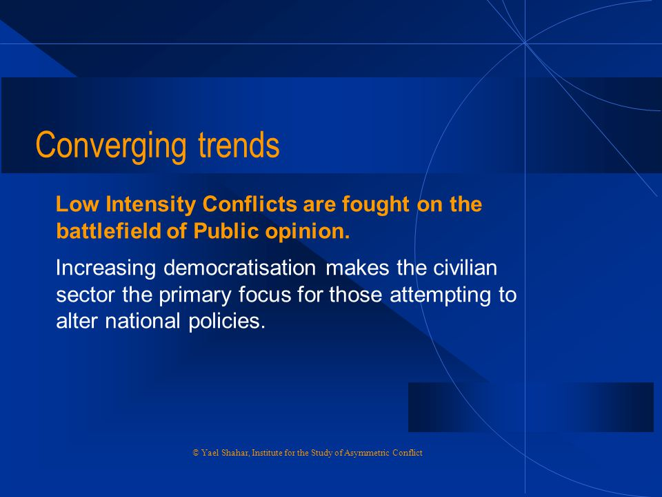 Converging trends Low Intensity Conflicts are fought on the battlefield of Public opinion.