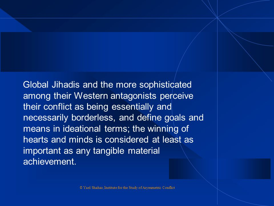 Global Jihadis and the more sophisticated among their Western antagonists perceive their conflict as being essentially and necessarily borderless, and define goals and means in ideational terms; the winning of hearts and minds is considered at least as important as any tangible material achievement.
