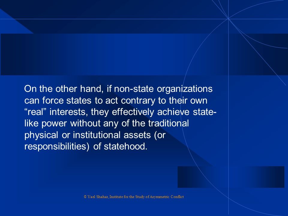 On the other hand, if non-state organizations can force states to act contrary to their own real interests, they effectively achieve state-like power without any of the traditional physical or institutional assets (or responsibilities) of statehood.