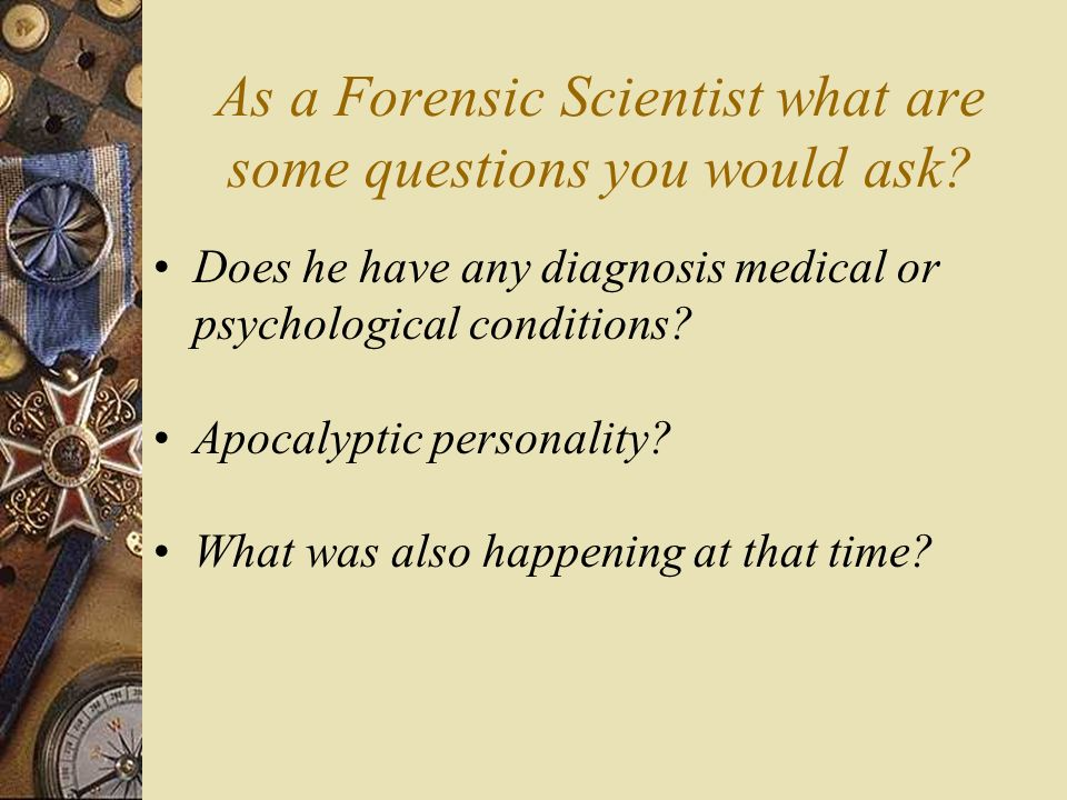 As a Forensic Scientist what are some questions you would ask