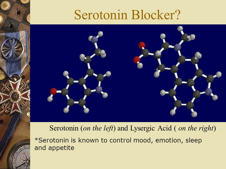 Serotonin Blocker Serotonin (on the left) and Lysergic Acid ( on the right) *Serotonin is known to control mood, emotion, sleep.