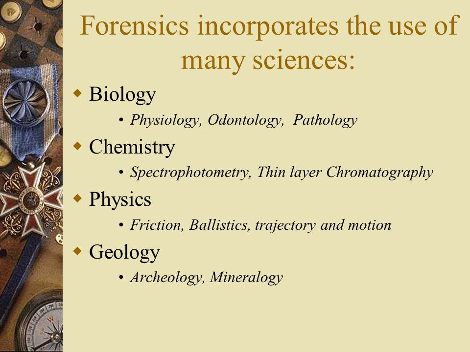 Forensics incorporates the use of many sciences: