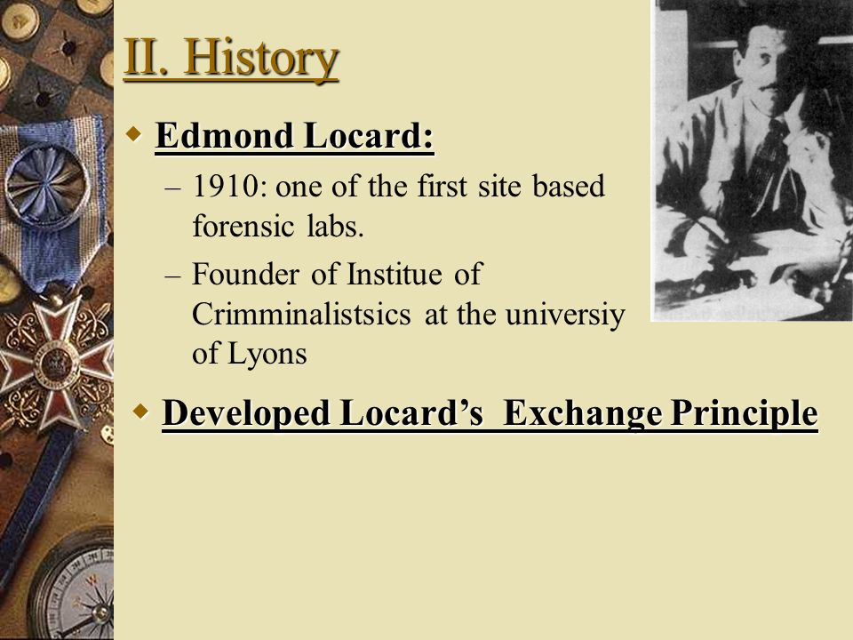 II. History Edmond Locard: Developed Locard's Exchange Principle