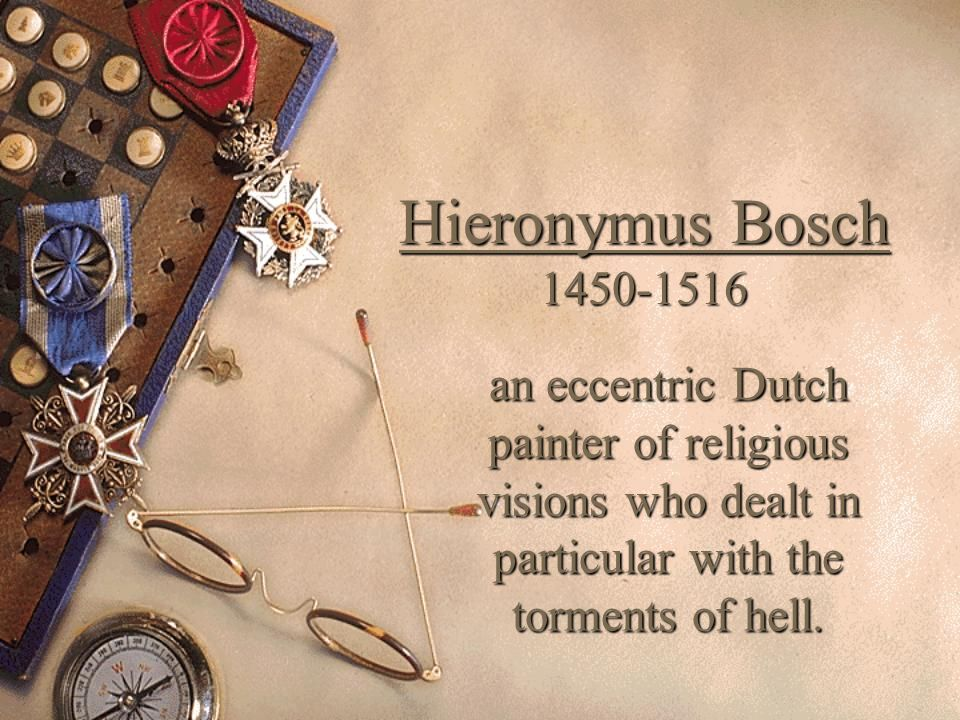 Hieronymus Bosch 1450-1516an eccentric Dutch painter of religious visions who dealt in particular with the torments of hell.