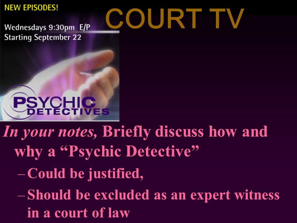 COURT TV In your notes, Briefly discuss how and why a Psychic Detective Could be justified,