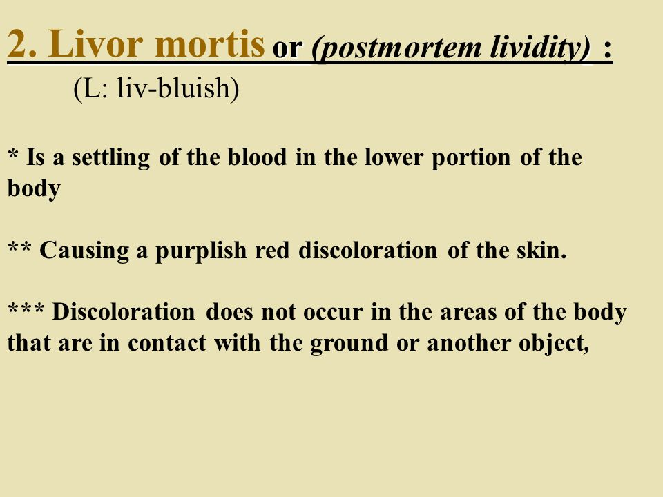 2. Livor mortis or (postmortem lividity) : (L: liv-bluish)