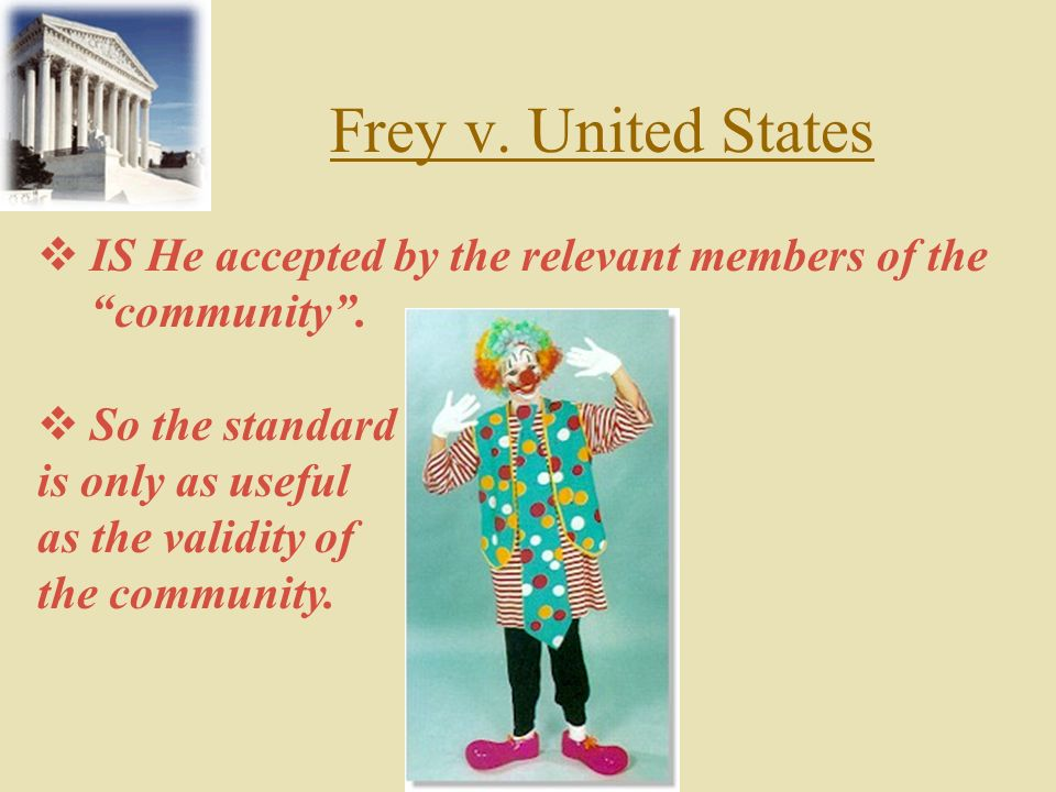 Frey v. United States IS He accepted by the relevant members of the community . So the standard. is only as useful.