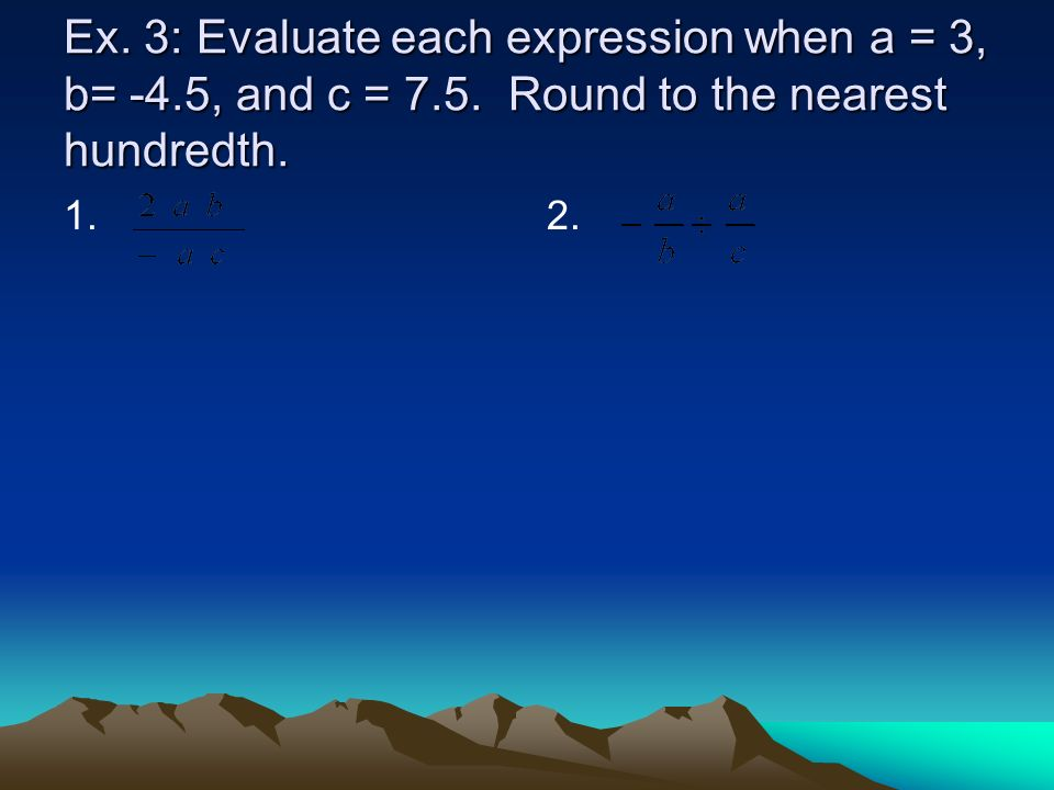 Ex. 3: Evaluate each expression when a = 3, b= -4. 5, and c = 7. 5
