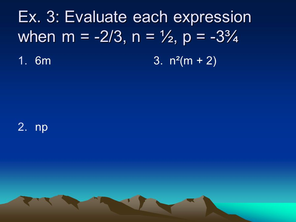 Ex. 3: Evaluate each expression when m = -2/3, n = ½, p = -3¾