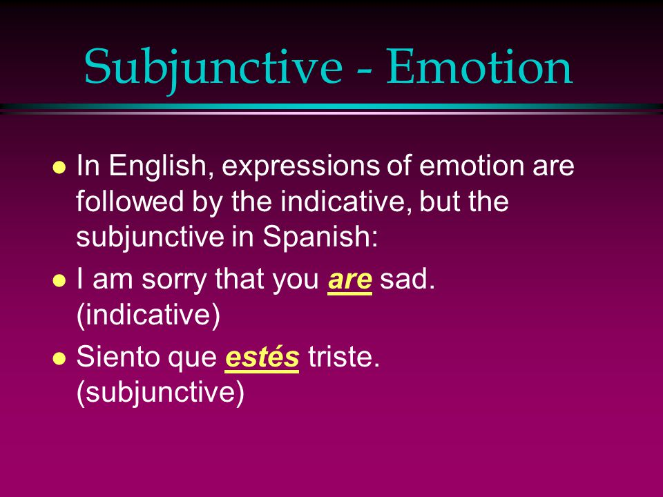 Subjunctive - Emotion In English, expressions of emotion are followed by the indicative, but the subjunctive in Spanish: