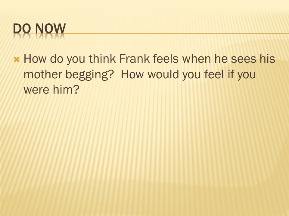 DO NowHow do you think Frank feels when he sees his mother begging.