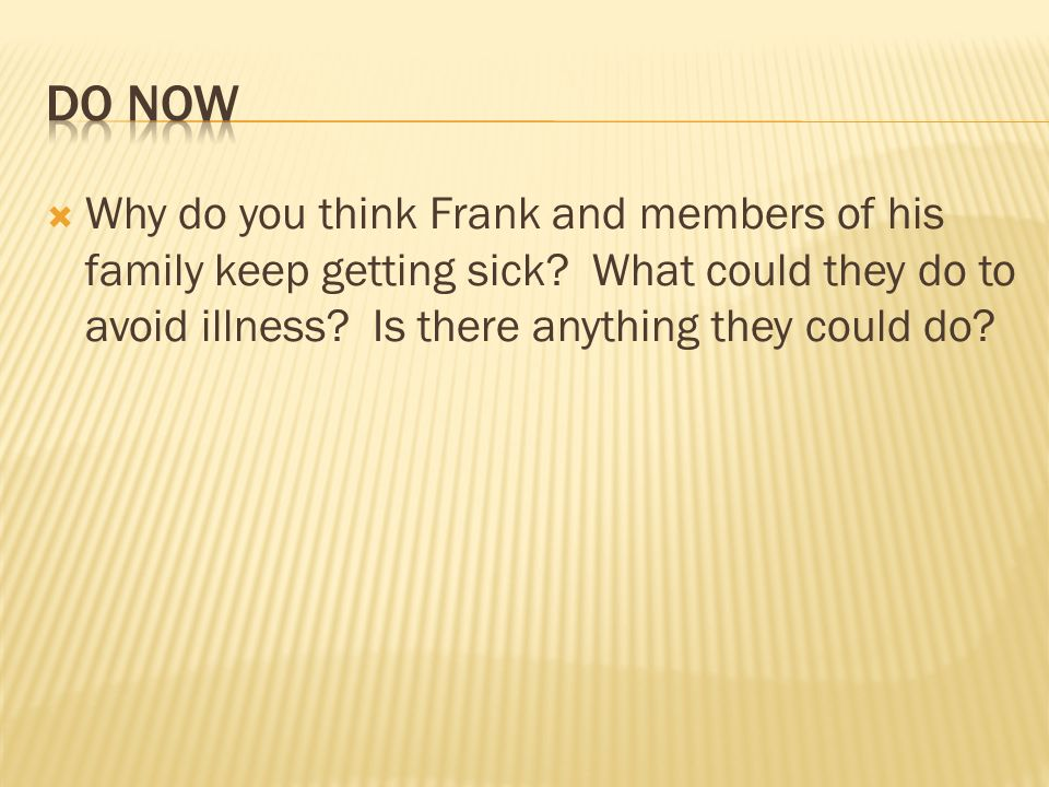 DO NowWhy do you think Frank and members of his family keep getting sick.
