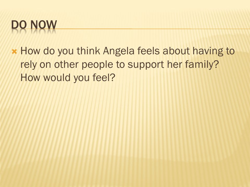 DO NowHow do you think Angela feels about having to rely on other people to support her family.