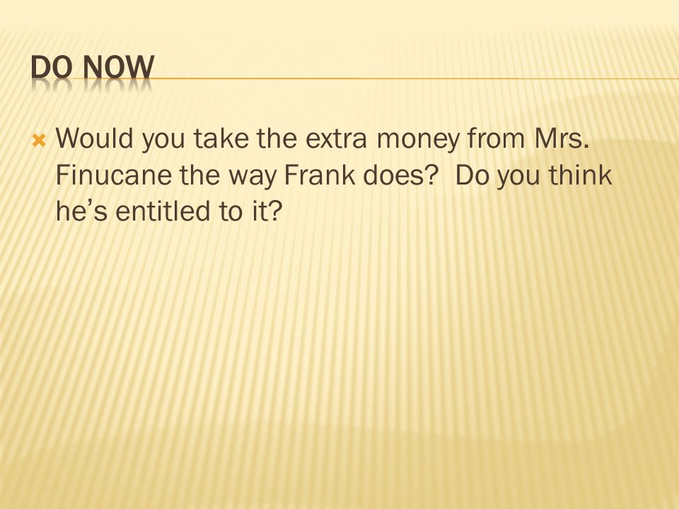 DO NowWould you take the extra money from Mrs.Finucane the way Frank does.