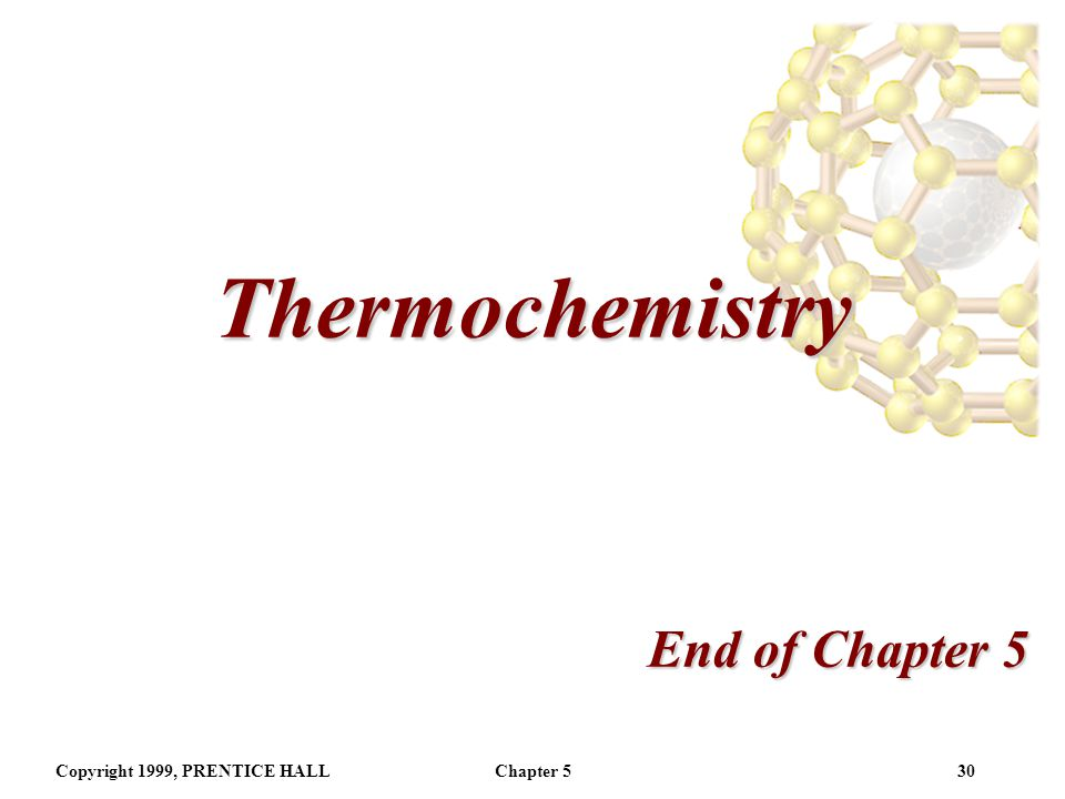 Thermochemistry End of Chapter 5 Copyright 1999, PRENTICE HALL