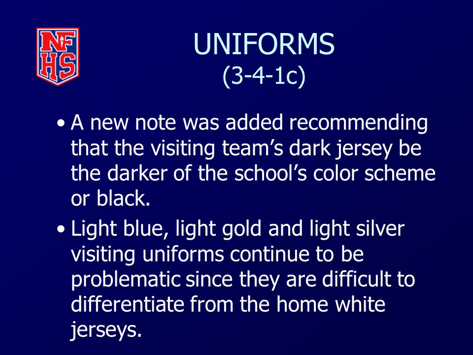 UNIFORMS (3-4-1c) A new note was added recommending that the visiting team's dark jersey be the darker of the school's color scheme or black.