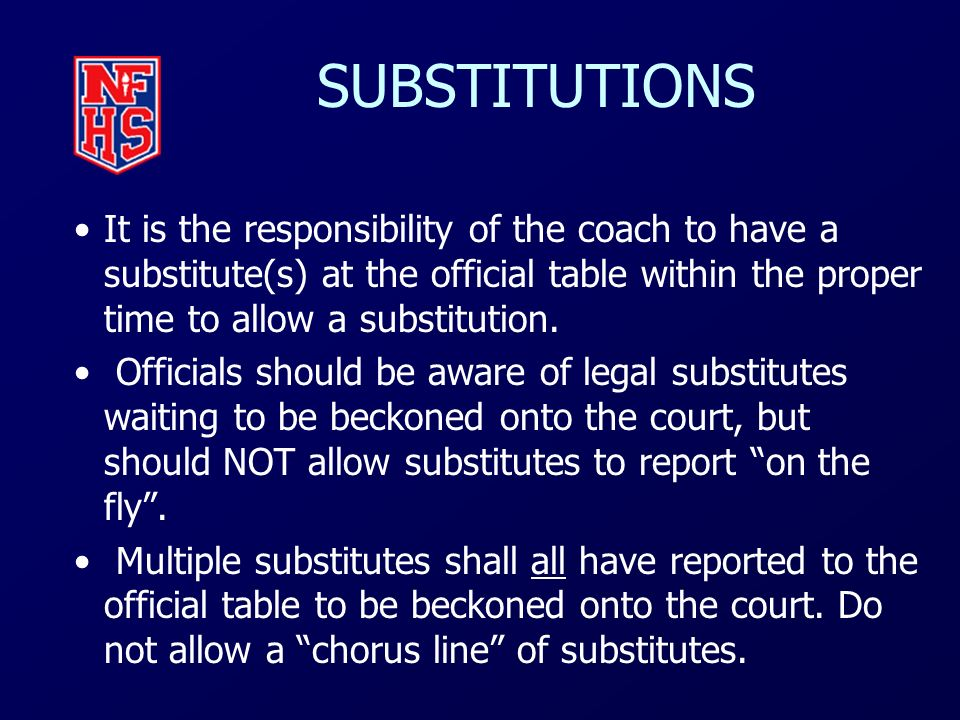 SUBSTITUTIONS It is the responsibility of the coach to have a substitute(s) at the official table within the proper time to allow a substitution.