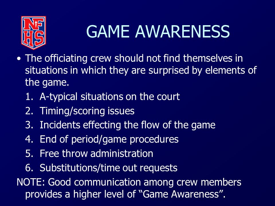 GAME AWARENESS The officiating crew should not find themselves in situations in which they are surprised by elements of the game.
