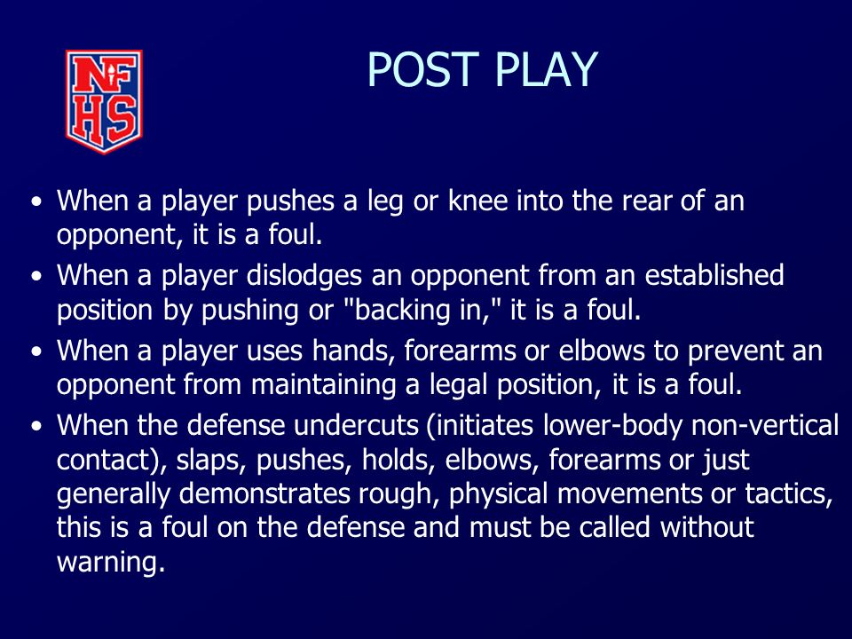 POST PLAY When a player pushes a leg or knee into the rear of an opponent, it is a foul.