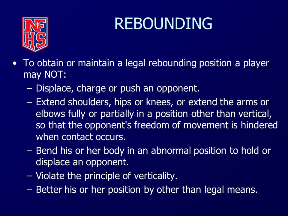 REBOUNDING To obtain or maintain a legal rebounding position a player may NOT: Displace, charge or push an opponent.