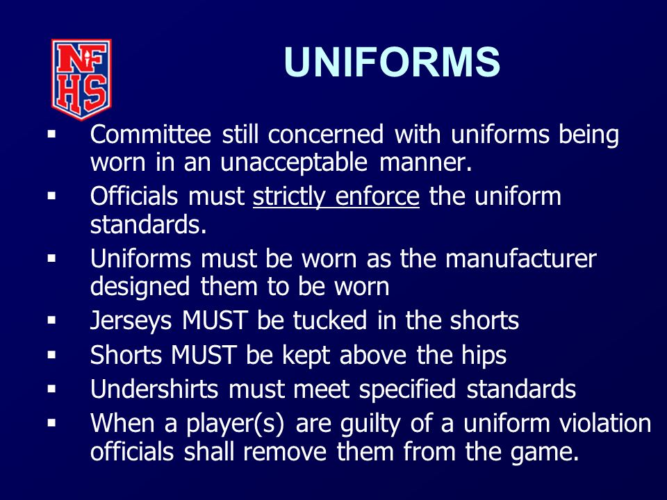 UNIFORMS Committee still concerned with uniforms being worn in an unacceptable manner. Officials must strictly enforce the uniform standards.