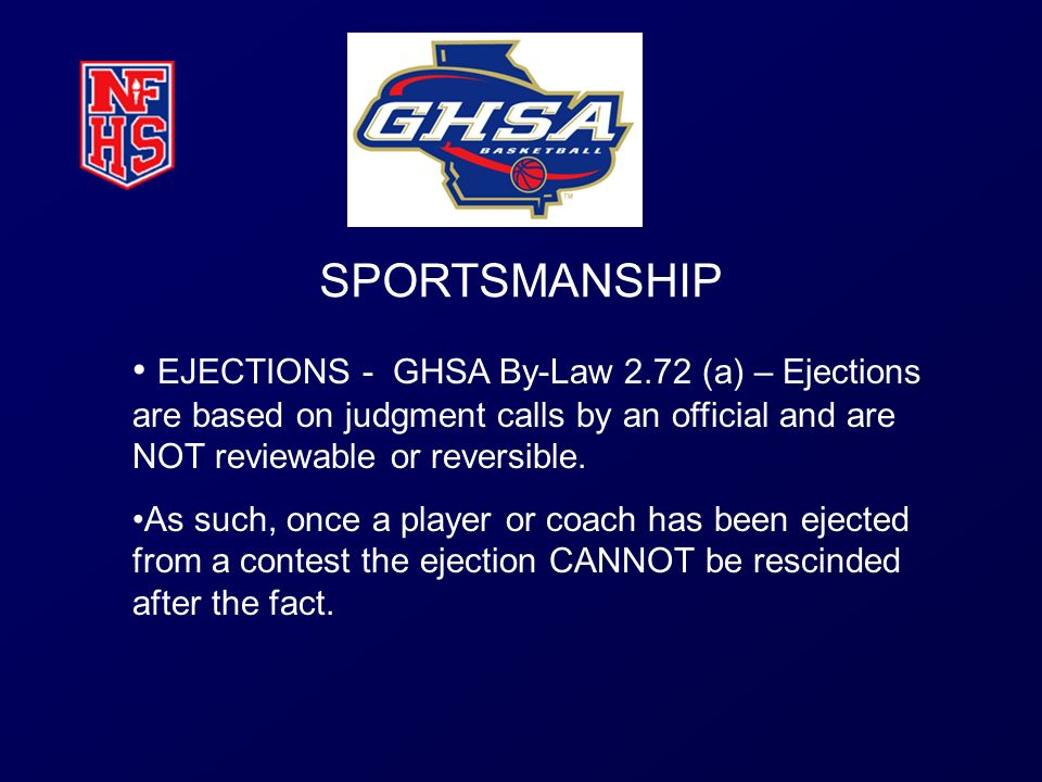 SPORTSMANSHIP EJECTIONS - GHSA By-Law 2.72 (a) – Ejections are based on judgment calls by an official and are NOT reviewable or reversible.