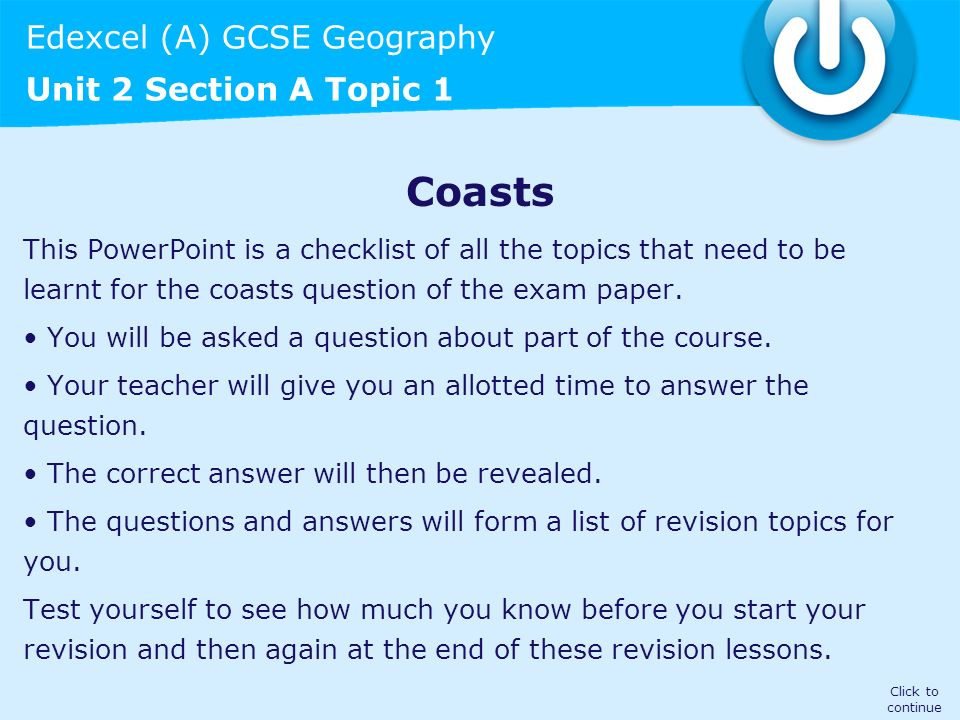 CoastsThis PowerPoint is a checklist of all the topics that need to be learnt for the coasts question of the exam paper.