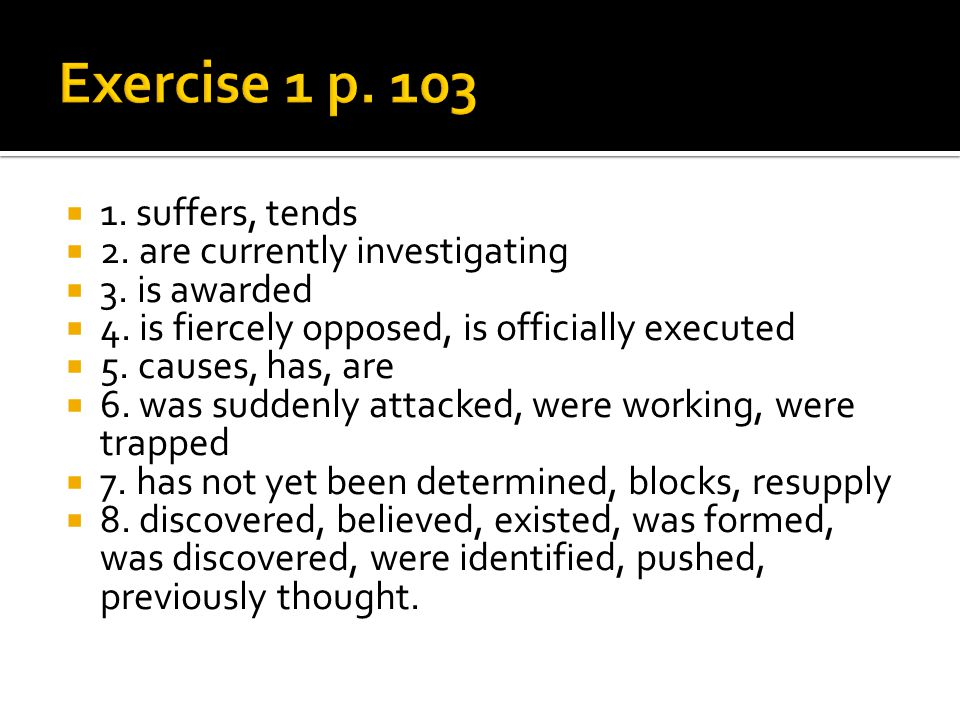 Exercise 1 p. 103 1. suffers, tends 2. are currently investigating