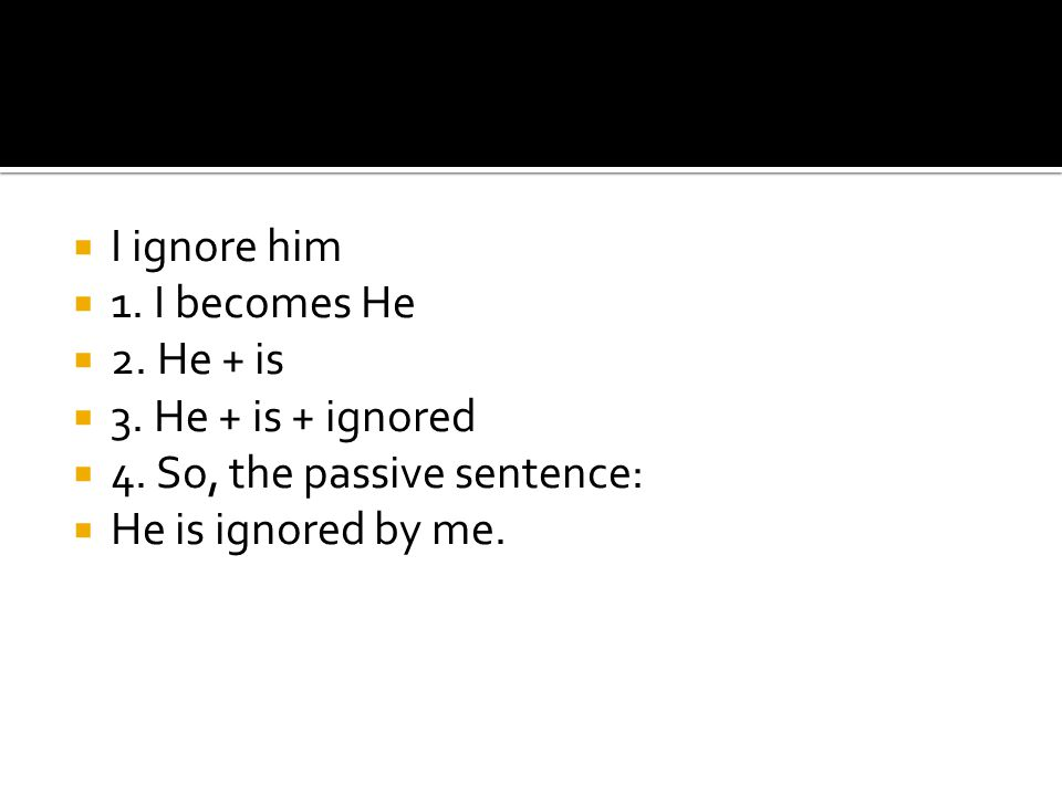 I ignore him 1. I becomes He. 2. He + is. 3.