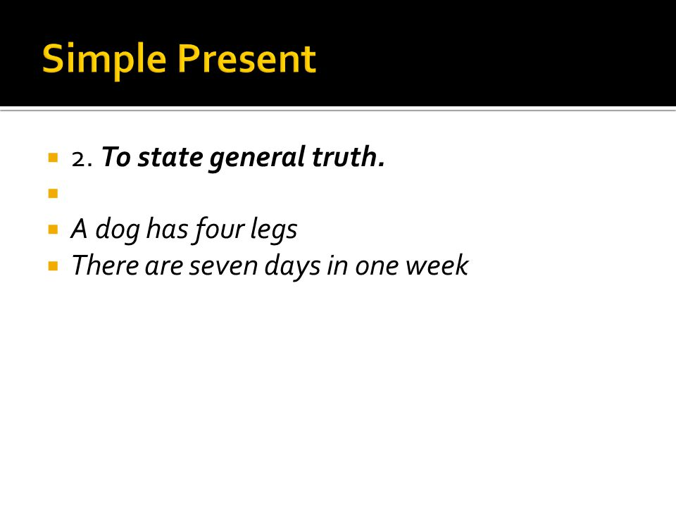 Simple Present 2. To state general truth. A dog has four legs