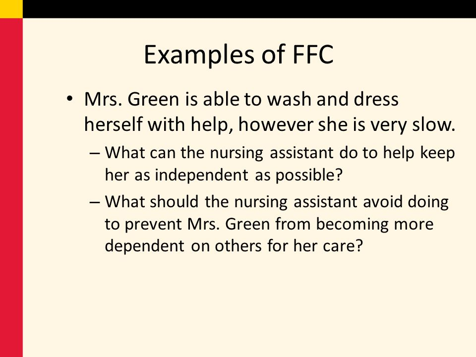 Examples of FFC Mrs. Green is able to wash and dress herself with help, however she is very slow.