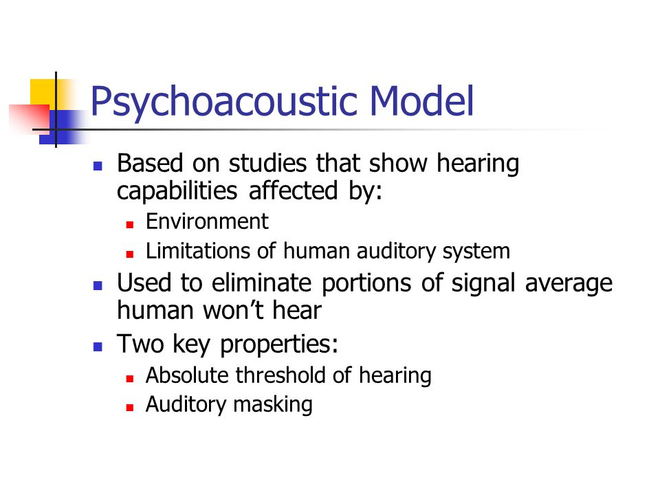 Psychoacoustic Model Based on studies that show hearing capabilities affected by: Environment. Limitations of human auditory system.