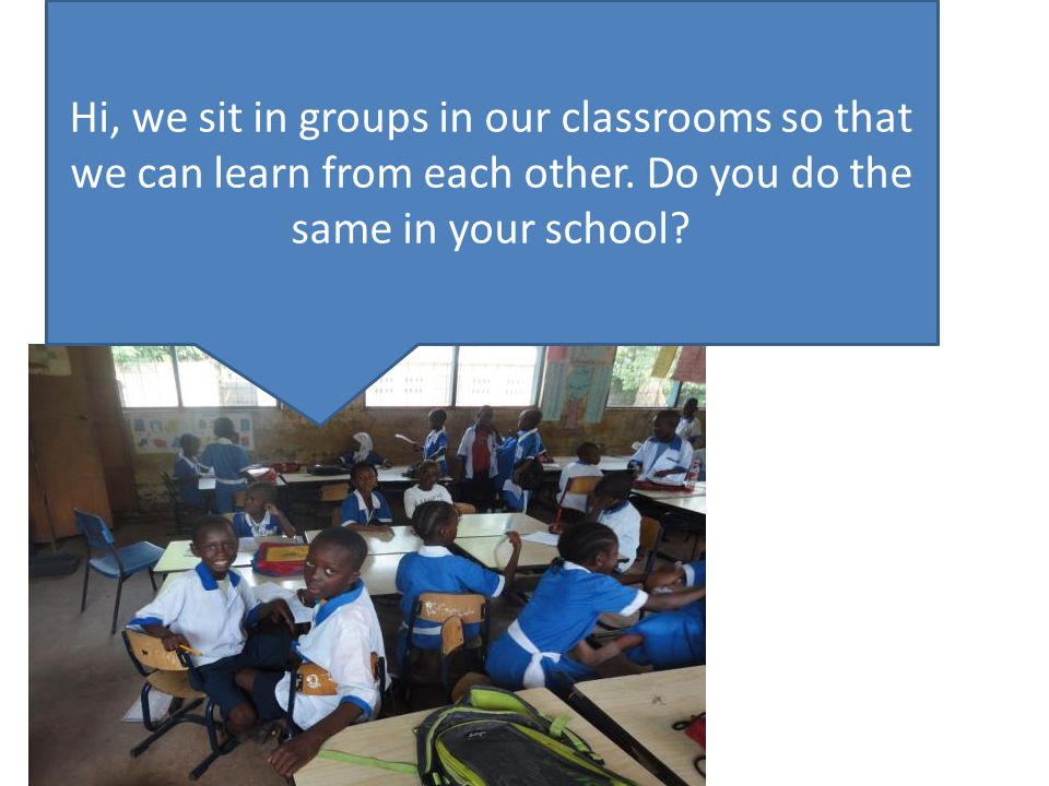 Hi, we sit in groups in our classrooms so that we can learn from each other.