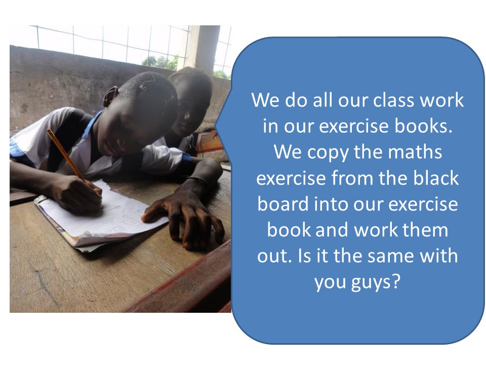 We do all our class work in our exercise books
