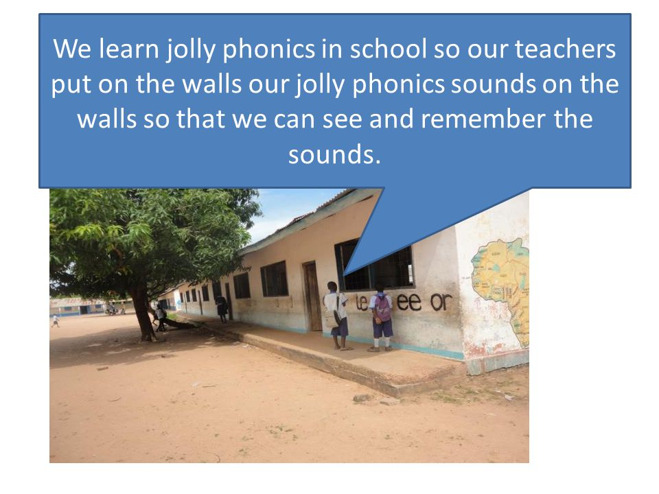We learn jolly phonics in school so our teachers put on the walls our jolly phonics sounds on the walls so that we can see and remember the sounds.