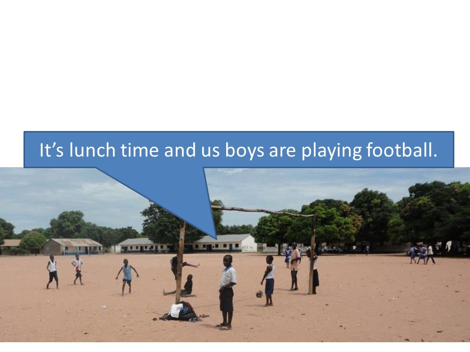 It's lunch time and us boys are playing football.