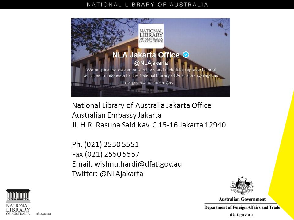National Library of Australia Jakarta Office Australian Embassy Jakarta Jl. H.R. Rasuna Said Kav. C 15-16 Jakarta 12940 Ph. (021) 2550 5551 Fax (021) 2550 5557 Email: wishnu.hardi@dfat.gov.au Twitter: @NLAjakarta