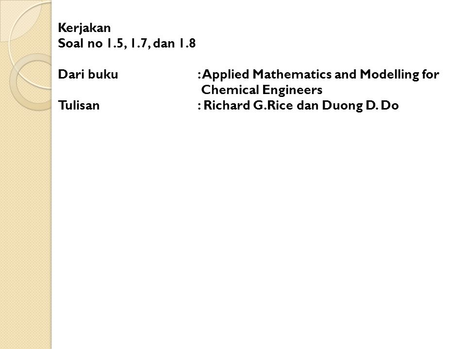 Kerjakan Soal no 1.5, 1.7, dan 1.8. Dari buku : Applied Mathematics and Modelling for. Chemical Engineers.