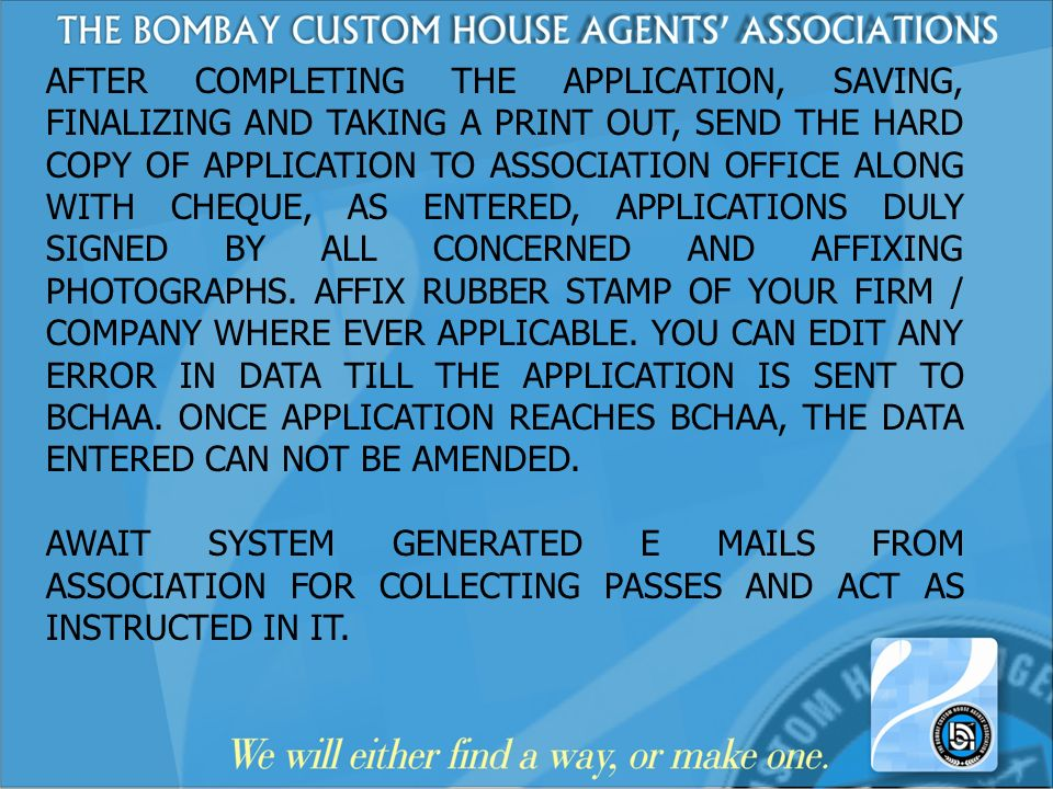 AFTER COMPLETING THE APPLICATION, SAVING, FINALIZING AND TAKING A PRINT OUT, SEND THE HARD COPY OF APPLICATION TO ASSOCIATION OFFICE ALONG WITH CHEQUE, AS ENTERED, APPLICATIONS DULY SIGNED BY ALL CONCERNED AND AFFIXING PHOTOGRAPHS. AFFIX RUBBER STAMP OF YOUR FIRM / COMPANY WHERE EVER APPLICABLE. YOU CAN EDIT ANY ERROR IN DATA TILL THE APPLICATION IS SENT TO BCHAA. ONCE APPLICATION REACHES BCHAA, THE DATA ENTERED CAN NOT BE AMENDED.