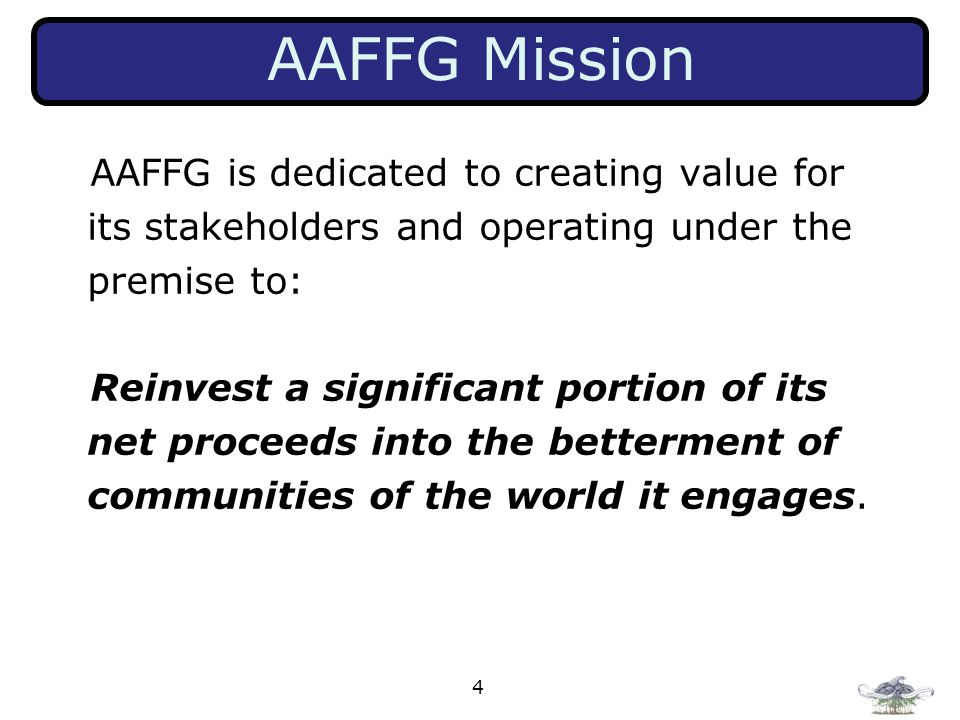 AAFFG Mission AAFFG is dedicated to creating value for its stakeholders and operating under the premise to: