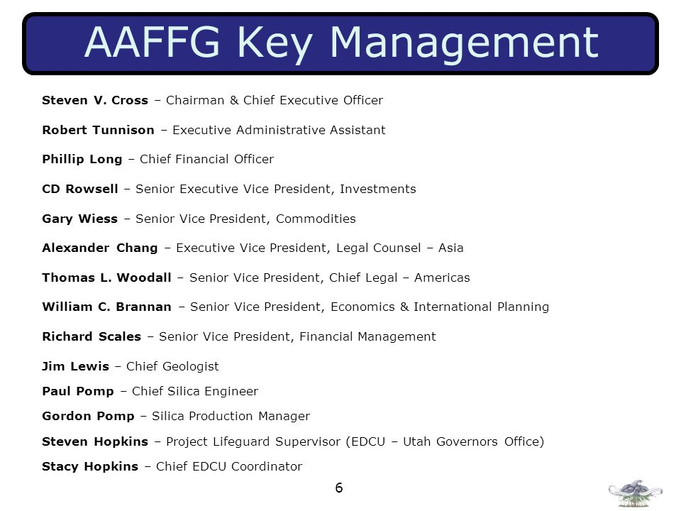 AAFFG Key Management Steven V. Cross – Chairman & Chief Executive Officer. Robert Tunnison – Executive Administrative Assistant