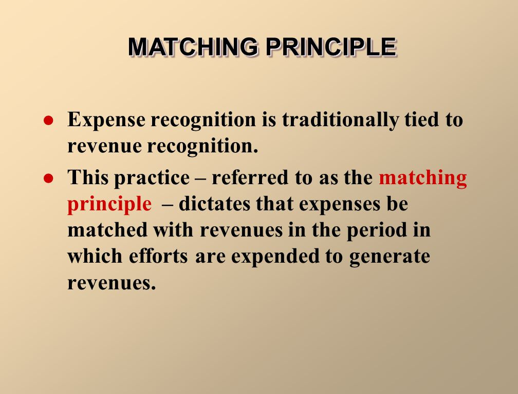 MATCHING PRINCIPLE Expense recognition is traditionally tied to revenue recognition.