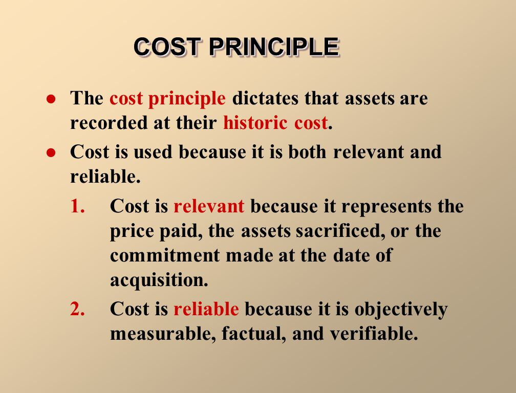 COST PRINCIPLE The cost principle dictates that assets are recorded at their historic cost. Cost is used because it is both relevant and reliable.