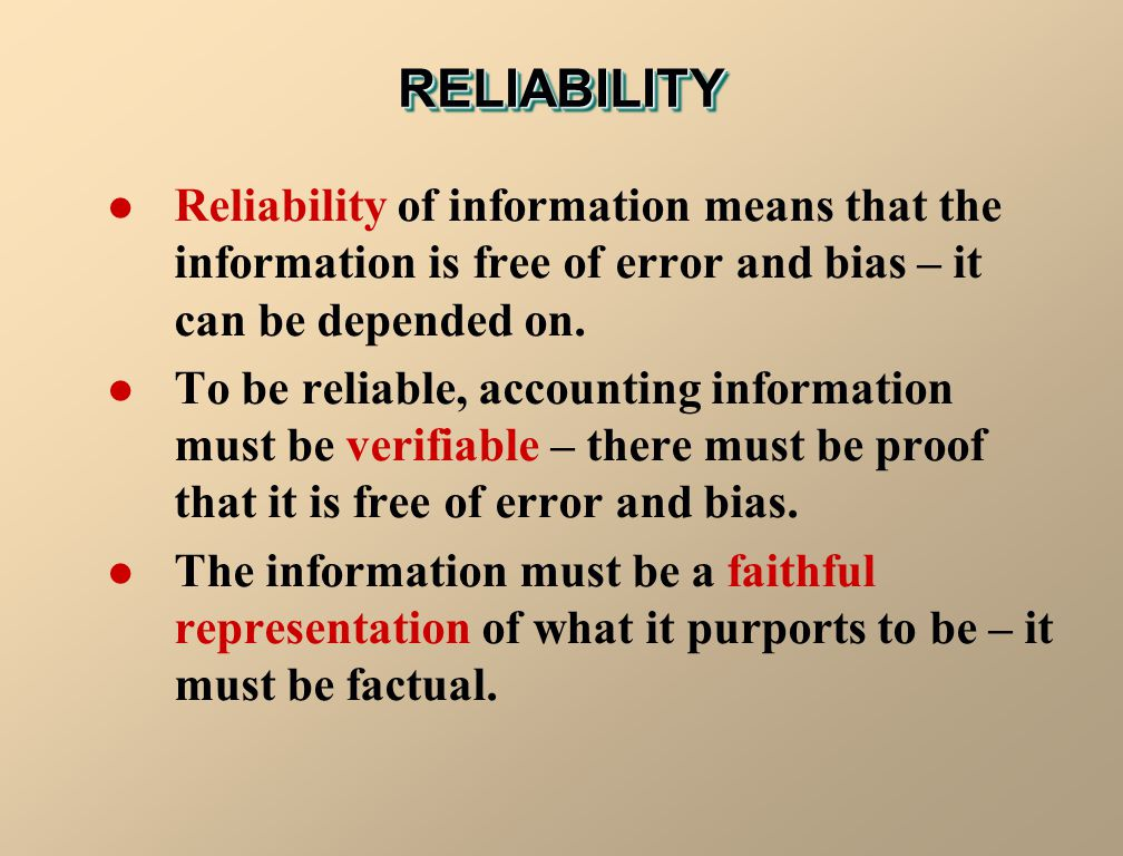 RELIABILITY Reliability of information means that the information is free of error and bias – it can be depended on.