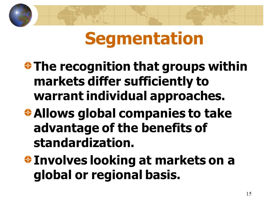 Segmentation The recognition that groups within markets differ sufficiently to warrant individual approaches.