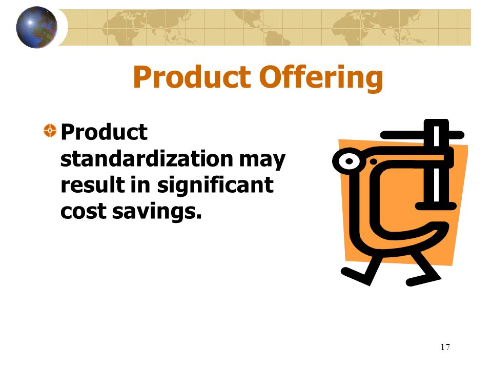 Product Offering Product standardization may result in significant cost savings.